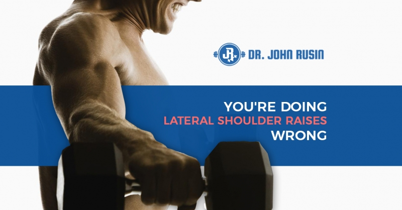 You're Doing Lateral Shoulder Raises Wrong | DrJohnRusin com